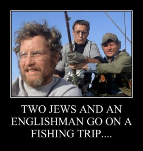 TWO JEWS AND AN ENGLISHMAN GO ON A FISHING TRIP....
