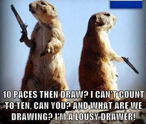 10 PACES THEN DRAW? I CAN'T COUNT TO TEN, CAN YOU? AND WHAT ARE WE DRAWING? I'M A LOUSY DRAWER!
