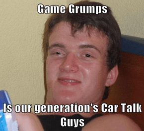 Game Grumps  Is our generation's Car Talk Guys