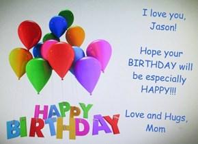 I love you, Jason!  Hope your BIRTHDAY will be especially HAPPY!!!  Love and Hugs, Mom