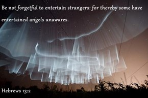 Be not forgetful to entertain strangers: for thereby some have entertained angels unawares.  Hebrews 13:2