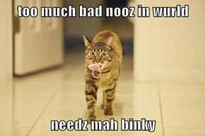 too much bad nooz in wurld  needz mah binky