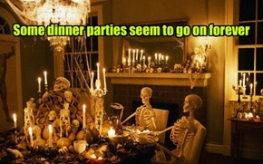 Some dinner parties seem to go on forever
