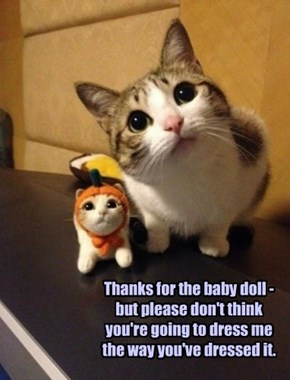 Thanks for the baby doll - but please don't think you're going to dress me the way you've dressed it.