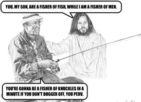 YOU, MY SON, ARE A FISHER OF FISH, WHILE I AM A FISHER OF MEN.