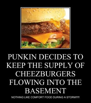 PUNKIN DECIDES TO KEEP THE SUPPLY OF CHEEZBURGERS FLOWING INTO THE BASEMENT
