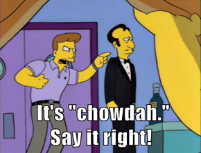 "It's ""chowdah.""         Say it right!"