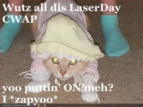 Wutz all dis LaserDay CWAP  yoo puttin' ON meh?            I *zapyoo*