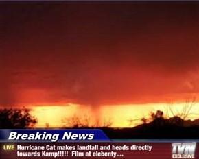 Breaking News - Hurricane Cat makes landfall and heads directly towards Kamp!!!!!  Film at elebenty....