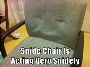 Snide Chair Is                               Acting Very Snidely