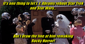 It's one thing to let J. J. Abrams reboot Star Trek and Star Wars...   But I draw the line at him remaking                      Rocky Horror!