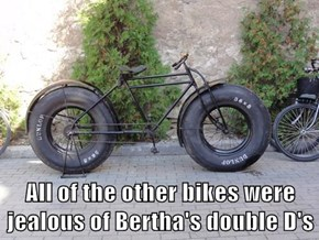 All of the other bikes were jealous of Bertha's double D's