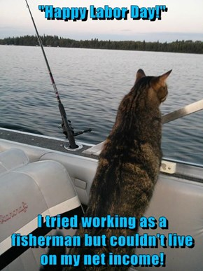 """Happy Labor Day!""  I tried working as a fisherman but couldn't live on my net income!"