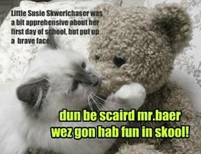 dun be scaird mr.baer wez gon hab fun in skool!
