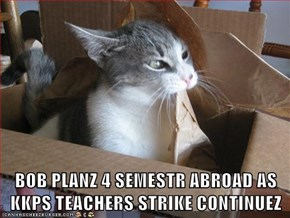 BOB PLANZ 4 SEMESTR ABROAD AS KKPS TEACHERS STRIKE CONTINUEZ