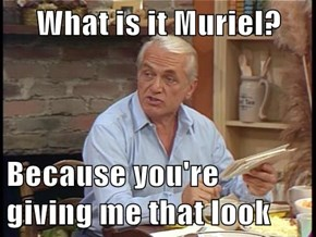 What is it Muriel?  Because you're giving me that look