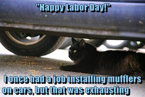 """Happy Labor Day!""   I once had a job installing mufflers on cars, but that was exhausting"