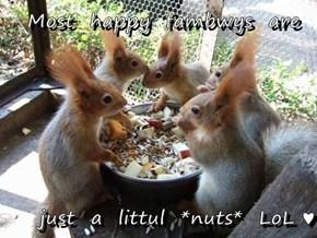Most  happy  fambwys  are  just  a  littul  *nuts*  LoL ♥