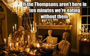 If the Thompsons aren't here in ten minutes we're eating without them.