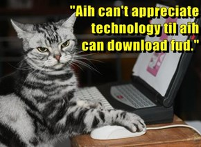 """""""Aih can't appreciate technology til aih                                                                            can download fud."""""""