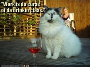 """""""Work is da curse                                                                    of da drinkin class."""""""
