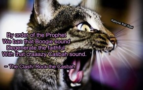 By order of the Prophet          We ban that Boogie sound         Degenerate the faithful                    With that craaazy Casbah sound.
