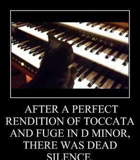 AFTER A PERFECT RENDITION OF TOCCATA AND FUGE IN D MINOR, THERE WAS DEAD SILENCE.