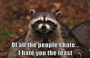 Of all the people I hate...               I hate you the least