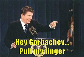 Hey Gorbachev...                             Pull my finger