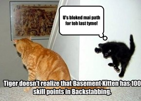 Tiger doesn't realize that Basement Kitten has 100 skill points in Backstabbing.