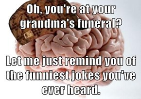 Oh, you're at your grandma's funeral?  Let me just remind you of the funniest jokes you've ever heard.