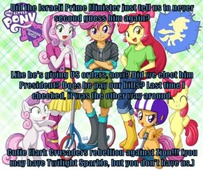 Did the Israeli Prime Minister just tell us to never second guess him again? Like he's giving US orders, now? Did we elect him President? Does he pay our bills? Last time I checked, it was the other way around. Cutie Mark Crusaders rebellion against Zion!
