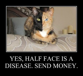YES, HALF FACE IS A DISEASE. SEND MONEY.