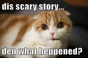 dis scary story...  den what heppened?