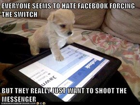 EVERYONE SEEMS TO HATE FACEBOOK FORCING THE SWITCH  BUT THEY REALLY JUST WANT TO SHOOT THE MESSENGER