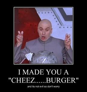 """I MADE YOU A  """"CHEEZ......BURGER"""""""