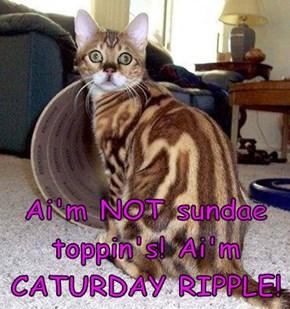 Ai'm NOT sundae toppin's! Ai'm CATURDAY RIPPLE!