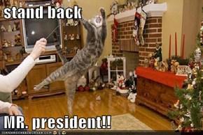 stand back  MR. president!!