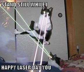 STAND STILL WHILE I                        HAPPY LASER DAY YOU