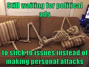 Still waiting for political ads  to stick to issues instead of making personal attacks