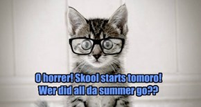 O horrer! Skool starts tomoro!  Wer did all da summer go??