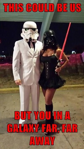 THIS COULD BE US  BUT YOU IN A GALAXY FAR, FAR AWAY