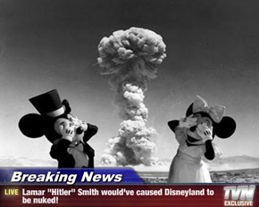 "Breaking News - Lamar ""Hitler"" Smith would've caused Disneyland to be nuked!"