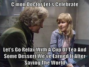 C'mon Doctor Let's Celebrate  Let's Go Relax With A Cup Of Tea And Some Dessert We've Earned It After Saving The World