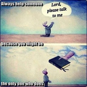 Always help someone because you might be the only one who does