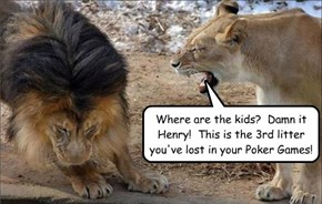 Where are the kids?  Damn it Henry!  This is the 3rd litter you've lost in your Poker Games!