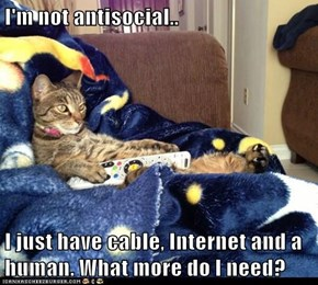 I'm not antisocial..  I just have cable, Internet and a human. What more do I need?