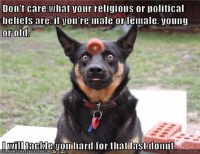 Don't care what your religious or political beliefs are, if you're male or female, young or old.  I will tackle you hard for that last donut.