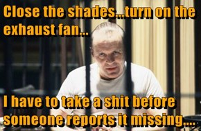 Close the shades...turn on the exhaust fan...  I have to take a sh*t before someone reports it missing....