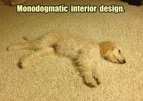 Monodogmatic  interior  design.